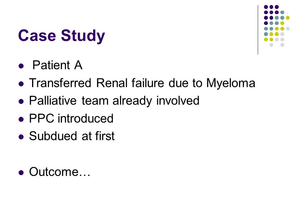 Case Study Patient A Transferred Renal failure due to Myeloma Palliative team already involved PPC introduced Subdued at first Outcome…