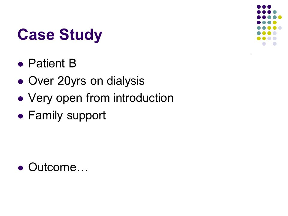 Case Study Patient B Over 20yrs on dialysis Very open from introduction Family support Outcome…