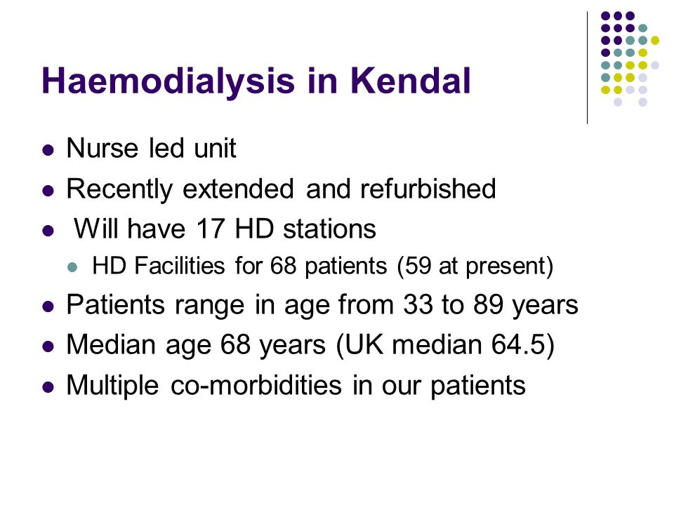 Haemodialysis in Kendal Nurse led unit Recently extended and refurbished Will have 17 HD stations HD Facilities for 68 patients (59 at present) Patients range in age from 33 to 89 years Median age 68 years (UK median 64.5) Multiple co-morbidities in our patients