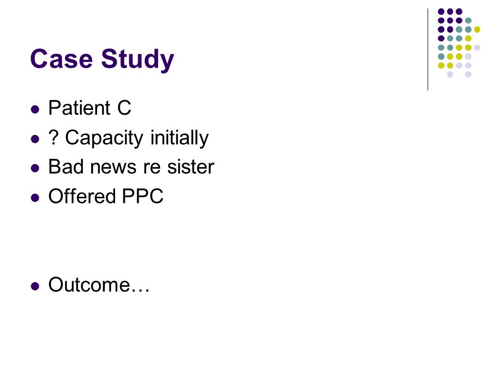 Case Study Patient C Capacity initially Bad news re sister Offered PPC Outcome…