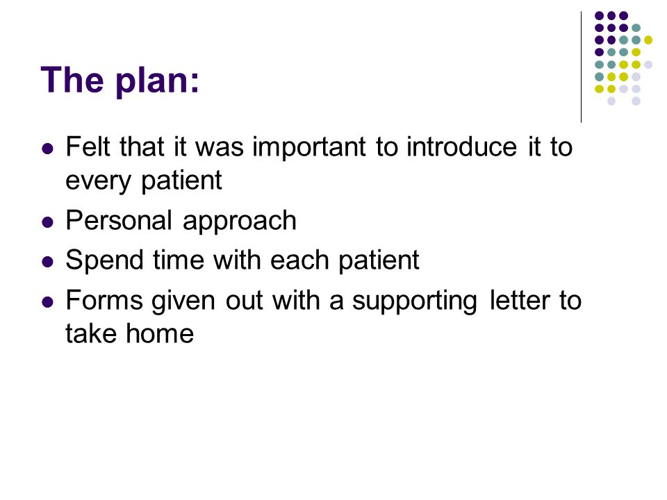 The plan: Felt that it was important to introduce it to every patient Personal approach Spend time with each patient Forms given out with a supporting letter to take home