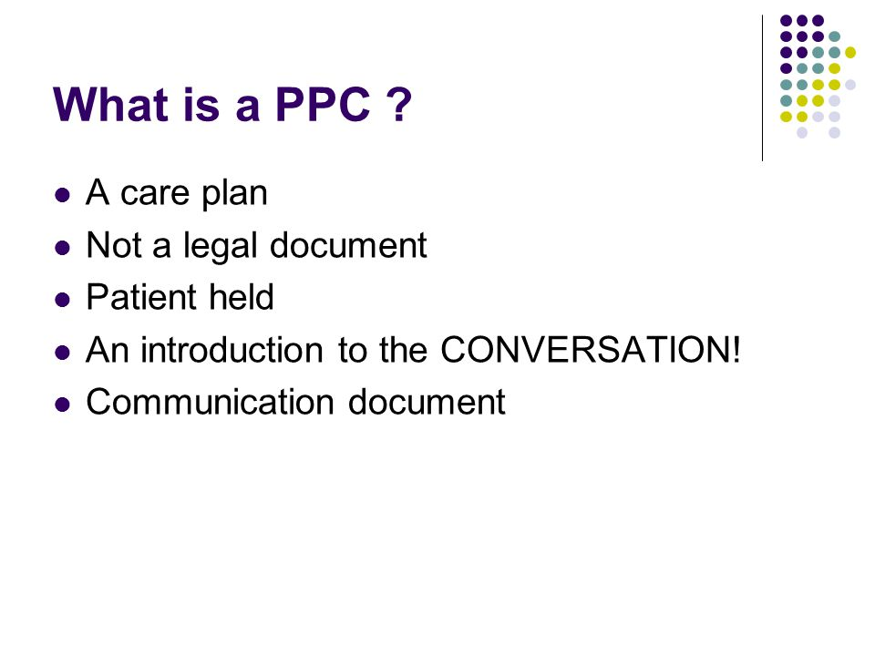 What is a PPC . A care plan Not a legal document Patient held An introduction to the CONVERSATION.