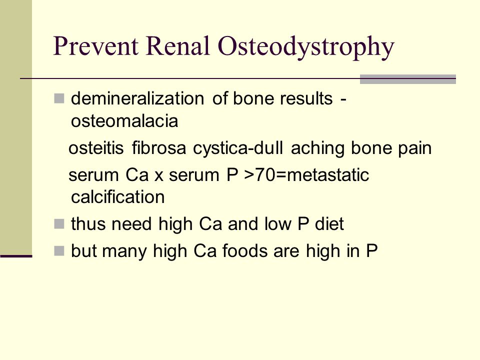 Prevent Renal Osteodystrophy demineralization of bone results - osteomalacia osteitis fibrosa cystica-dull aching bone pain serum Ca x serum P >70=metastatic calcification thus need high Ca and low P diet but many high Ca foods are high in P