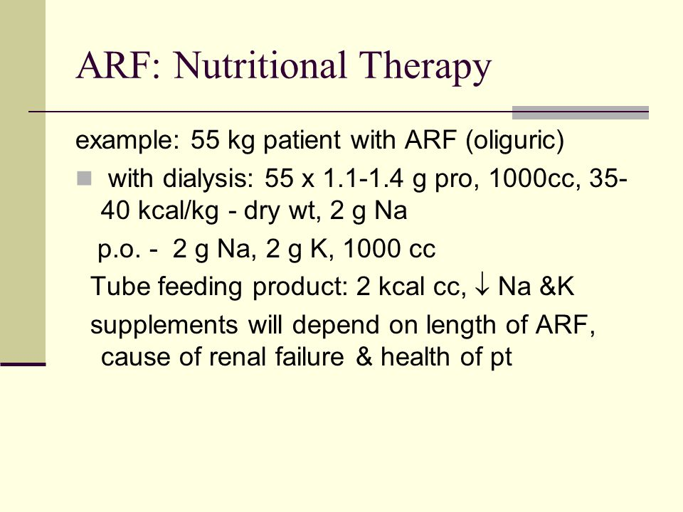 ARF: Nutritional Therapy example: 55 kg patient with ARF (oliguric) with dialysis: 55 x 1.1-1.4 g pro, 1000cc, 35- 40 kcal/kg - dry wt, 2 g Na p.o.
