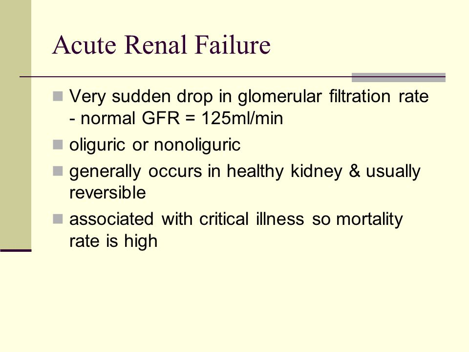 Acute Renal Failure Very sudden drop in glomerular filtration rate - normal GFR = 125ml/min oliguric or nonoliguric generally occurs in healthy kidney & usually reversible associated with critical illness so mortality rate is high