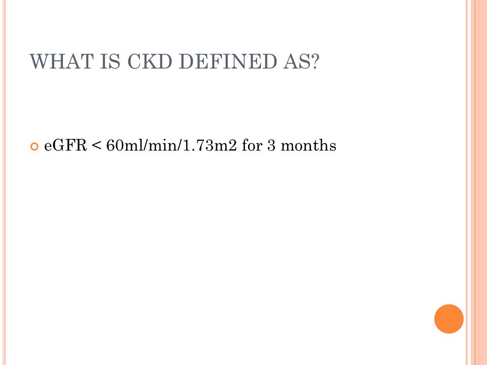 WHAT IS CKD DEFINED AS? eGFR < 60ml/min/1.73m2 for 3 months