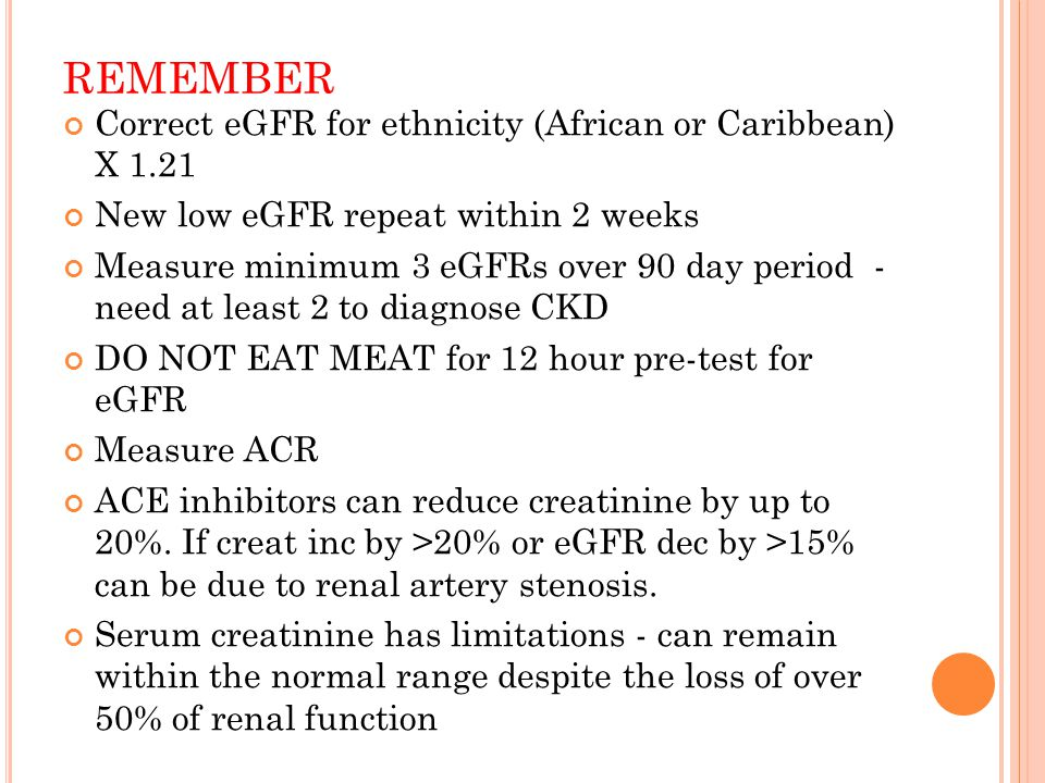 REMEMBER Correct eGFR for ethnicity (African or Caribbean) X 1.21 New low eGFR repeat within 2 weeks Measure minimum 3 eGFRs over 90 day period - need