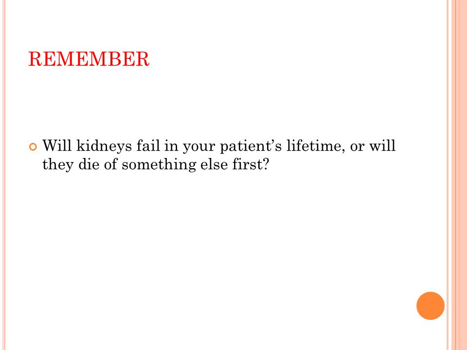 REMEMBER Will kidneys fail in your patient's lifetime, or will they die of something else first
