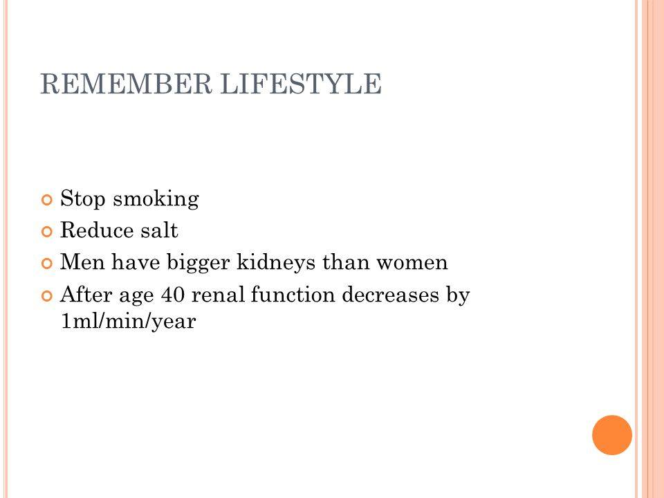 REMEMBER LIFESTYLE Stop smoking Reduce salt Men have bigger kidneys than women After age 40 renal function decreases by 1ml/min/year