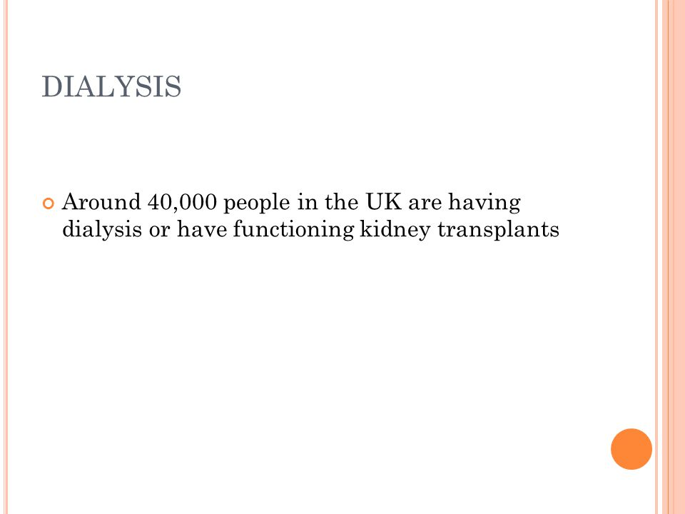 DIALYSIS Around 40,000 people in the UK are having dialysis or have functioning kidney transplants