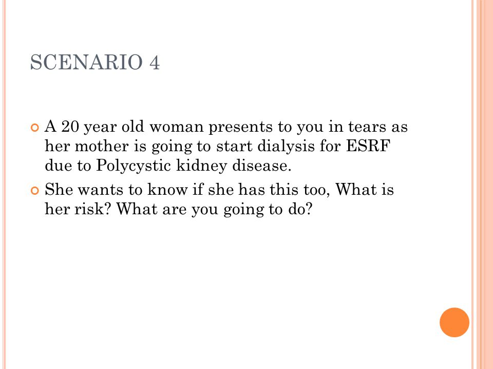 SCENARIO 4 A 20 year old woman presents to you in tears as her mother is going to start dialysis for ESRF due to Polycystic kidney disease.
