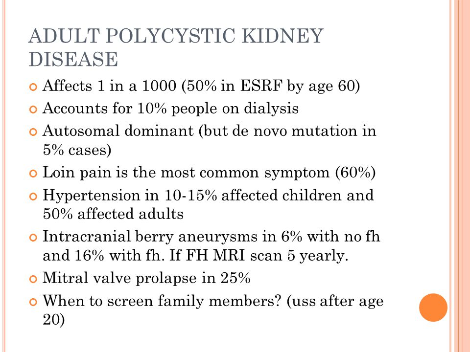 ADULT POLYCYSTIC KIDNEY DISEASE Affects 1 in a 1000 (50% in ESRF by age 60) Accounts for 10% people on dialysis Autosomal dominant (but de novo mutation in 5% cases) Loin pain is the most common symptom (60%) Hypertension in 10-15% affected children and 50% affected adults Intracranial berry aneurysms in 6% with no fh and 16% with fh.