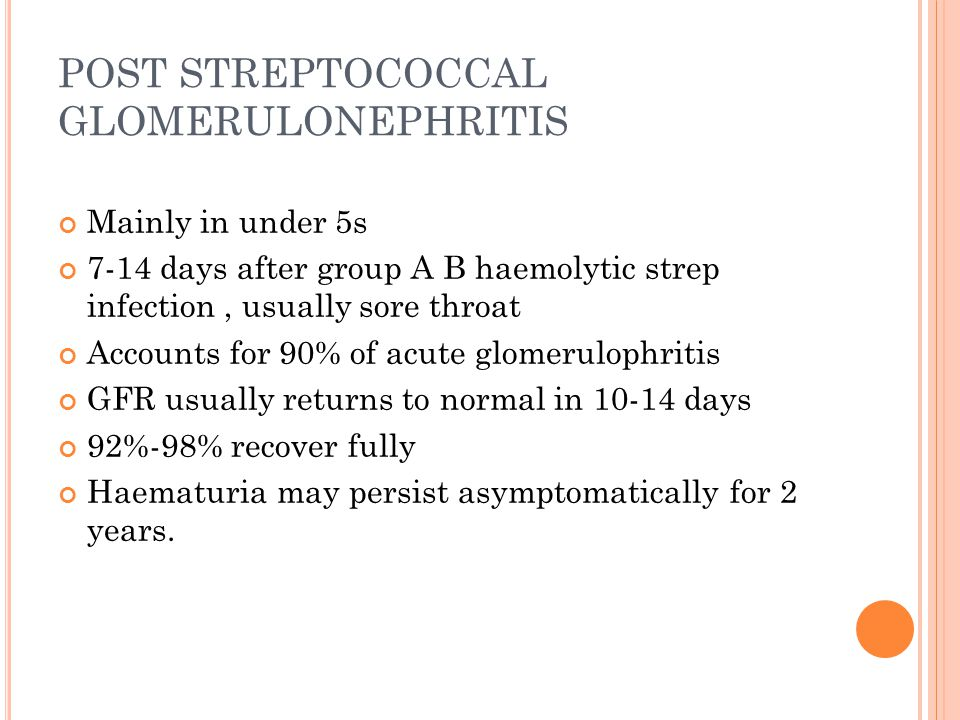POST STREPTOCOCCAL GLOMERULONEPHRITIS Mainly in under 5s 7-14 days after group A B haemolytic strep infection, usually sore throat Accounts for 90% of acute glomerulophritis GFR usually returns to normal in 10-14 days 92%-98% recover fully Haematuria may persist asymptomatically for 2 years.