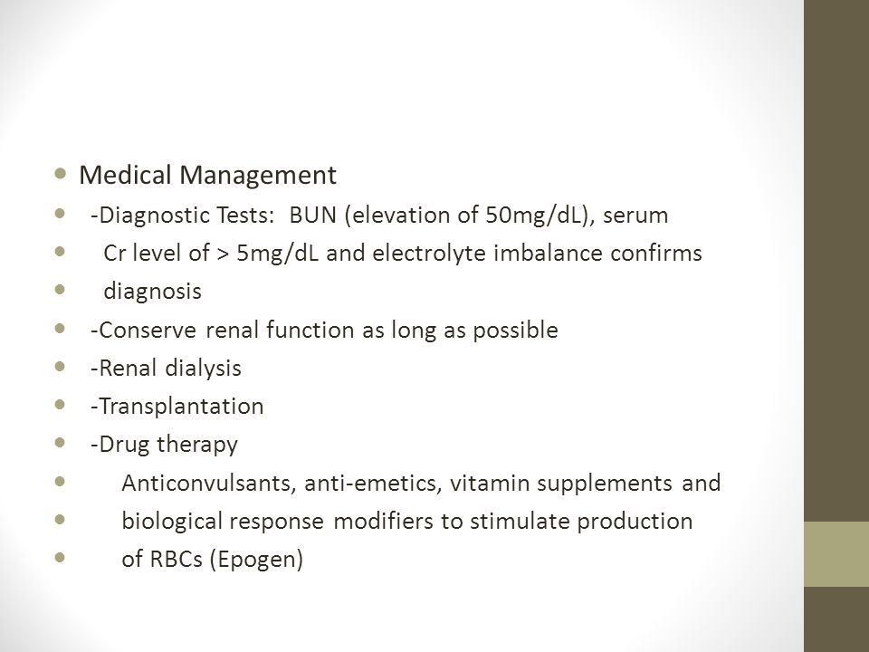 Chronic Renal Failure Medical Management -Diagnostic Tests: BUN (elevation of 50mg/dL), serum Cr level of > 5mg/dL and electrolyte imbalance confirms