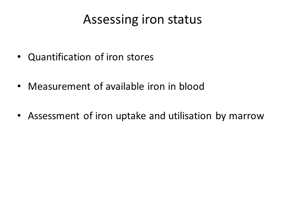 Assessing iron status Quantification of iron stores Measurement of available iron in blood Assessment of iron uptake and utilisation by marrow