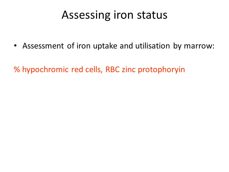 Assessing iron status Assessment of iron uptake and utilisation by marrow: % hypochromic red cells, RBC zinc protophoryin