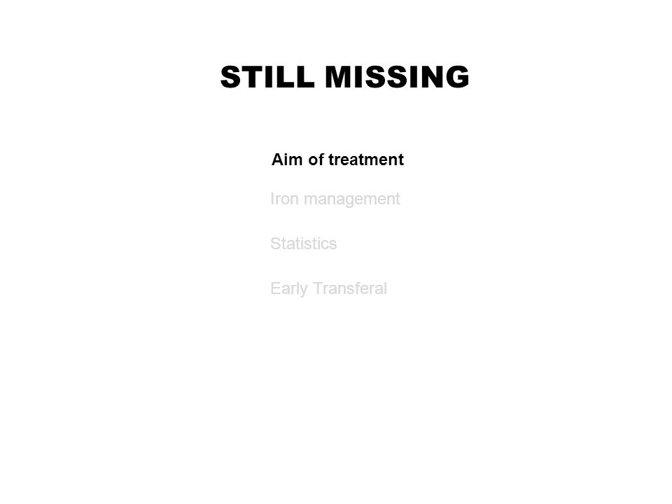 STILL MISSING Iron management Aim of treatment Statistics Early Transferal