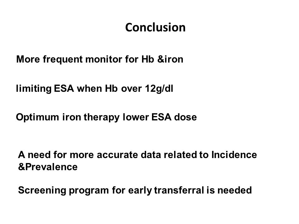 More frequent monitor for Hb &iron limiting ESA when Hb over 12g/dl Optimum iron therapy lower ESA dose Conclusion A need for more accurate data related to Incidence &Prevalence Screening program for early transferral is needed
