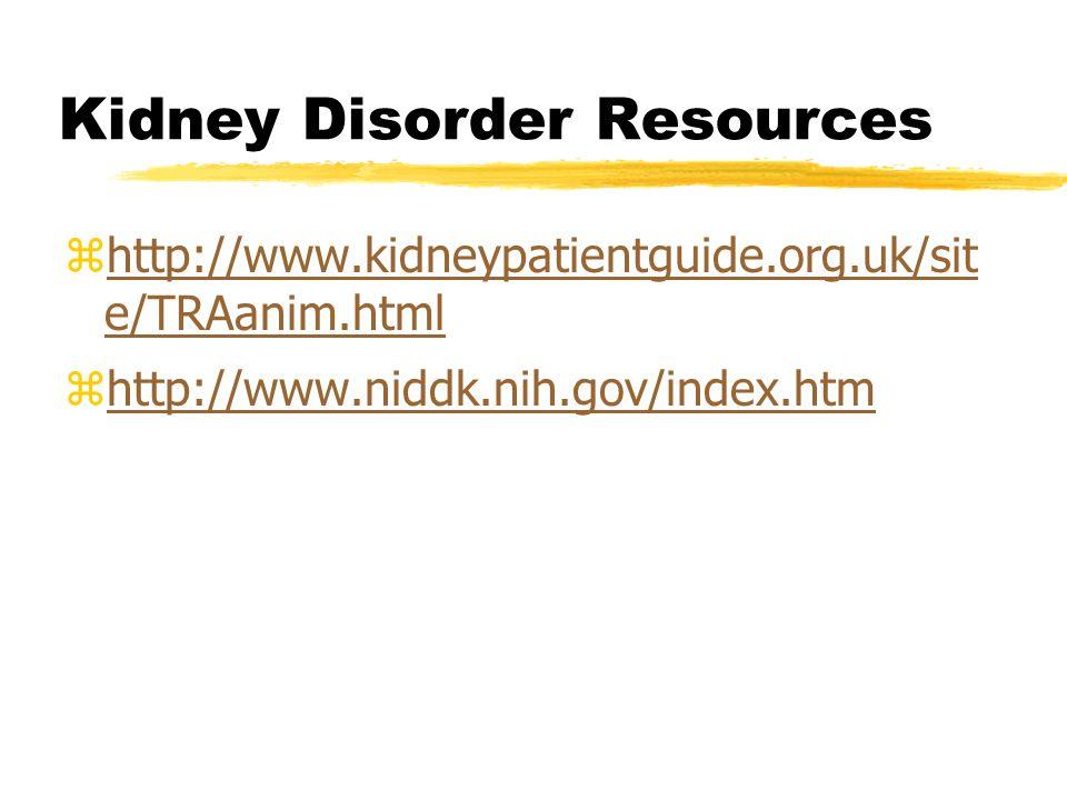 Kidney Disorder Resources zhttp://www.kidneypatientguide.org.uk/sit e/TRAanim.htmlhttp://www.kidneypatientguide.org.uk/sit e/TRAanim.html zhttp://www.niddk.nih.gov/index.htmhttp://www.niddk.nih.gov/index.htm