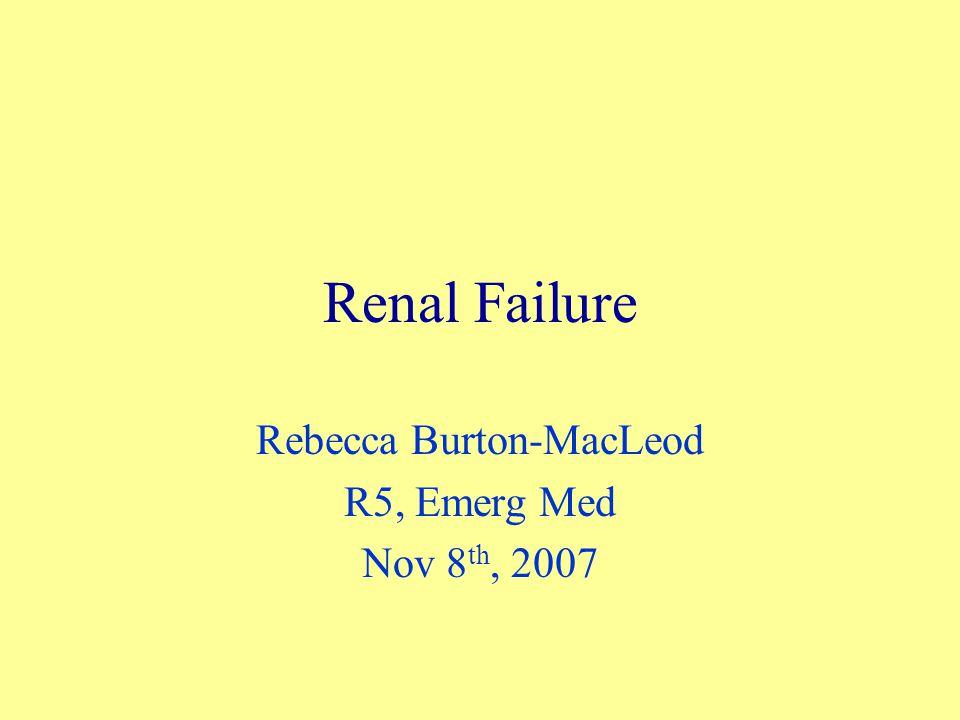 Renal Failure Rebecca Burton-MacLeod R5, Emerg Med Nov 8 th, 2007