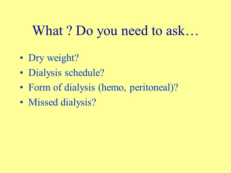 What .Do you need to ask… Dry weight. Dialysis schedule.