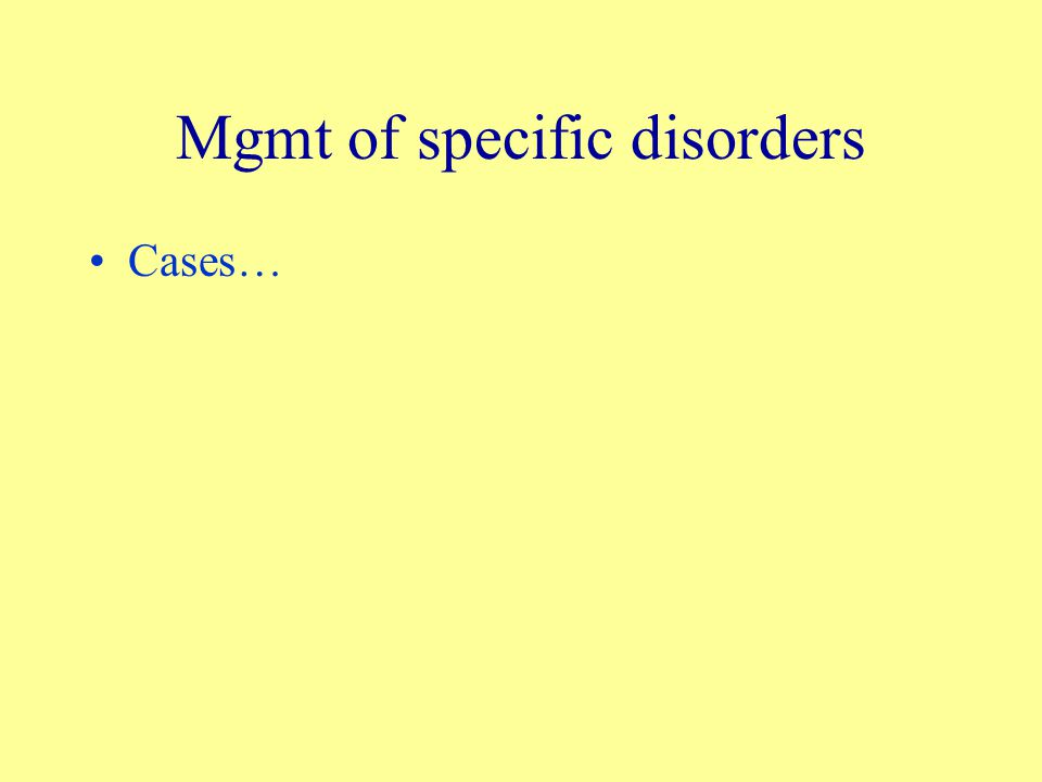 Mgmt of specific disorders Cases…