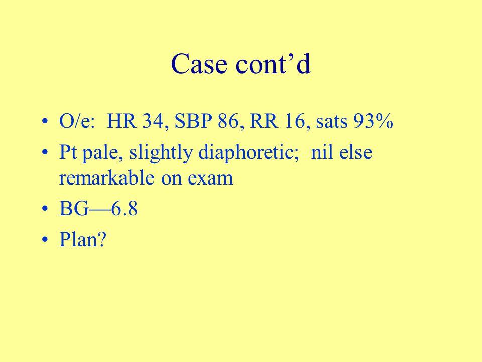 Case cont'd O/e: HR 34, SBP 86, RR 16, sats 93% Pt pale, slightly diaphoretic; nil else remarkable on exam BG—6.8 Plan?