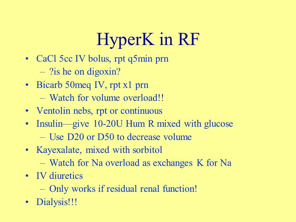 HyperK in RF CaCl 5cc IV bolus, rpt q5min prn –?is he on digoxin? Bicarb 50meq IV, rpt x1 prn –Watch for volume overload!! Ventolin nebs, rpt or conti