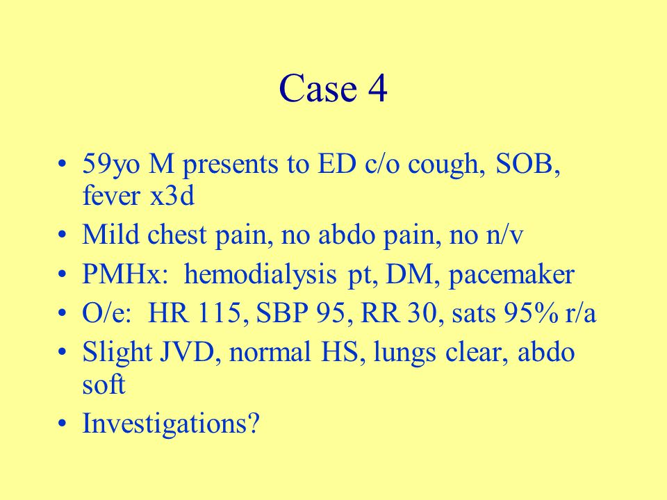 Case 4 59yo M presents to ED c/o cough, SOB, fever x3d Mild chest pain, no abdo pain, no n/v PMHx: hemodialysis pt, DM, pacemaker O/e: HR 115, SBP 95,
