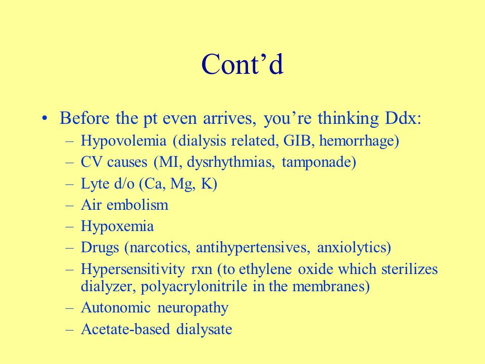 Cont'd Before the pt even arrives, you're thinking Ddx: –Hypovolemia (dialysis related, GIB, hemorrhage) –CV causes (MI, dysrhythmias, tamponade) –Lyte d/o (Ca, Mg, K) –Air embolism –Hypoxemia –Drugs (narcotics, antihypertensives, anxiolytics) –Hypersensitivity rxn (to ethylene oxide which sterilizes dialyzer, polyacrylonitrile in the membranes) –Autonomic neuropathy –Acetate-based dialysate