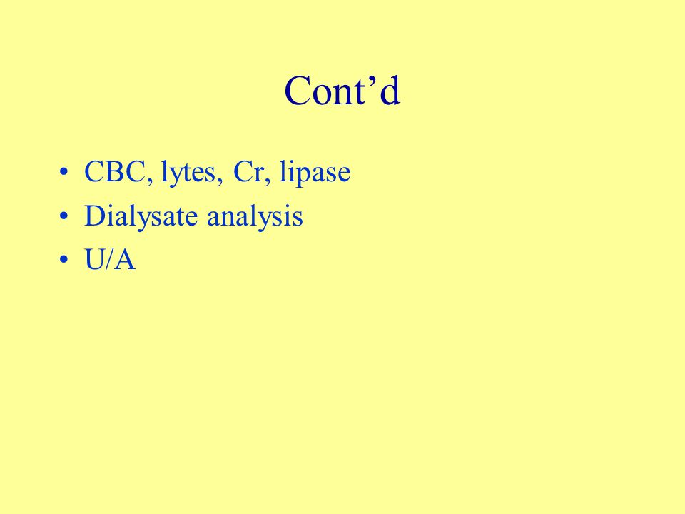 Cont'd CBC, lytes, Cr, lipase Dialysate analysis U/A
