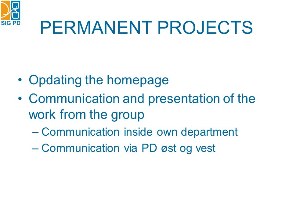 PERMANENT PROJECTS Opdating the homepage Communication and presentation of the work from the group –Communication inside own department –Communication via PD øst og vest