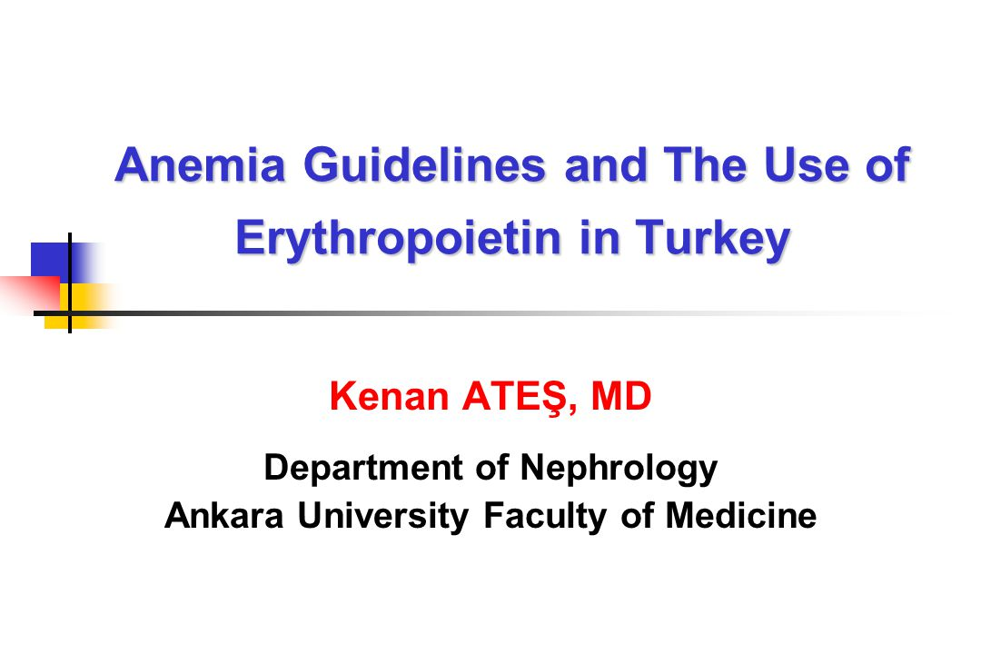 Anemia Guidelines and The Use of Erythropoietin in Turkey Kenan ATEŞ, MD Department of Nephrology Ankara University Faculty of Medicine