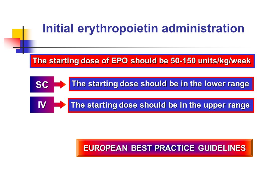 Initial erythropoietin administration SC The starting dose should be in the lower range IV The starting dose should be in the upper range EUROPEAN BES