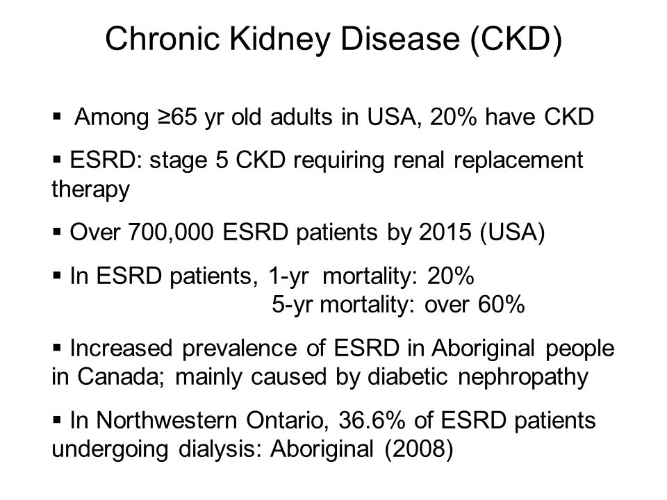 Chronic Kidney Disease (CKD)  Among ≥65 yr old adults in USA, 20% have CKD  ESRD: stage 5 CKD requiring renal replacement therapy  Over 700,000 ESRD patients by 2015 (USA)  In ESRD patients, 1-yr mortality: 20% 5-yr mortality: over 60%  Increased prevalence of ESRD in Aboriginal people in Canada; mainly caused by diabetic nephropathy  In Northwestern Ontario, 36.6% of ESRD patients undergoing dialysis: Aboriginal (2008)