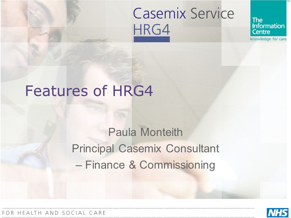 Features of HRG4  Differences in…  Format  Scope  Settings  Services  Underlying OPCS Codes  Logic  Specificity  Multiple Procedures  Multiple Trauma  Output  Spells  Counting [unbundling]  Data output