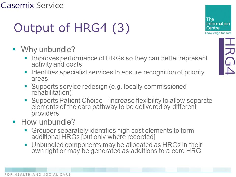 Output of HRG4 (3)  Why unbundle?  Improves performance of HRGs so they can better represent activity and costs  Identifies specialist services to