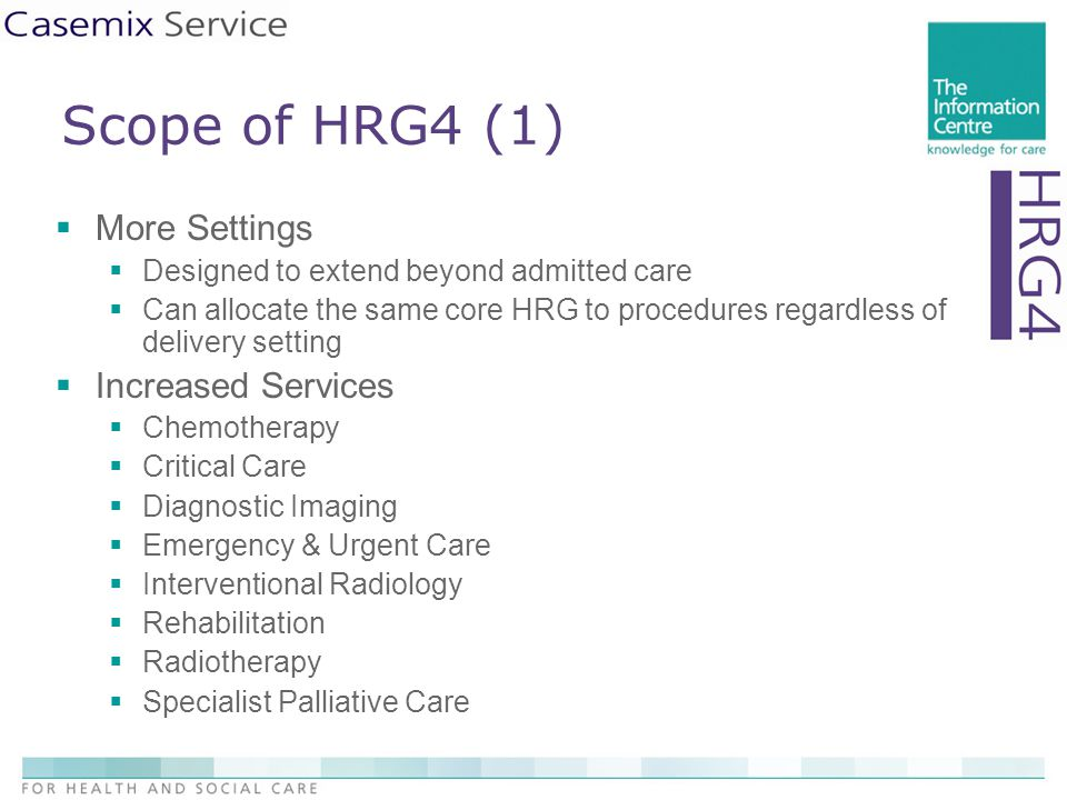 Scope of HRG4 (1)  More Settings  Designed to extend beyond admitted care  Can allocate the same core HRG to procedures regardless of delivery setting  Increased Services  Chemotherapy  Critical Care  Diagnostic Imaging  Emergency & Urgent Care  Interventional Radiology  Rehabilitation  Radiotherapy  Specialist Palliative Care