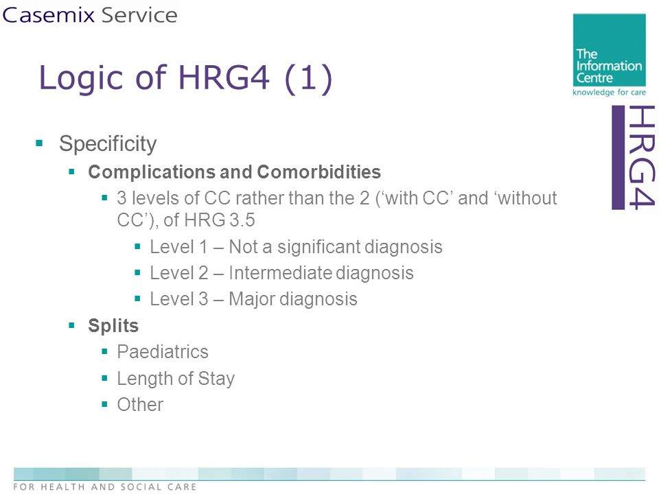 Logic of HRG4 (1)  Specificity  Complications and Comorbidities  3 levels of CC rather than the 2 ('with CC' and 'without CC'), of HRG 3.5  Level 1 – Not a significant diagnosis  Level 2 – Intermediate diagnosis  Level 3 – Major diagnosis  Splits  Paediatrics  Length of Stay  Other