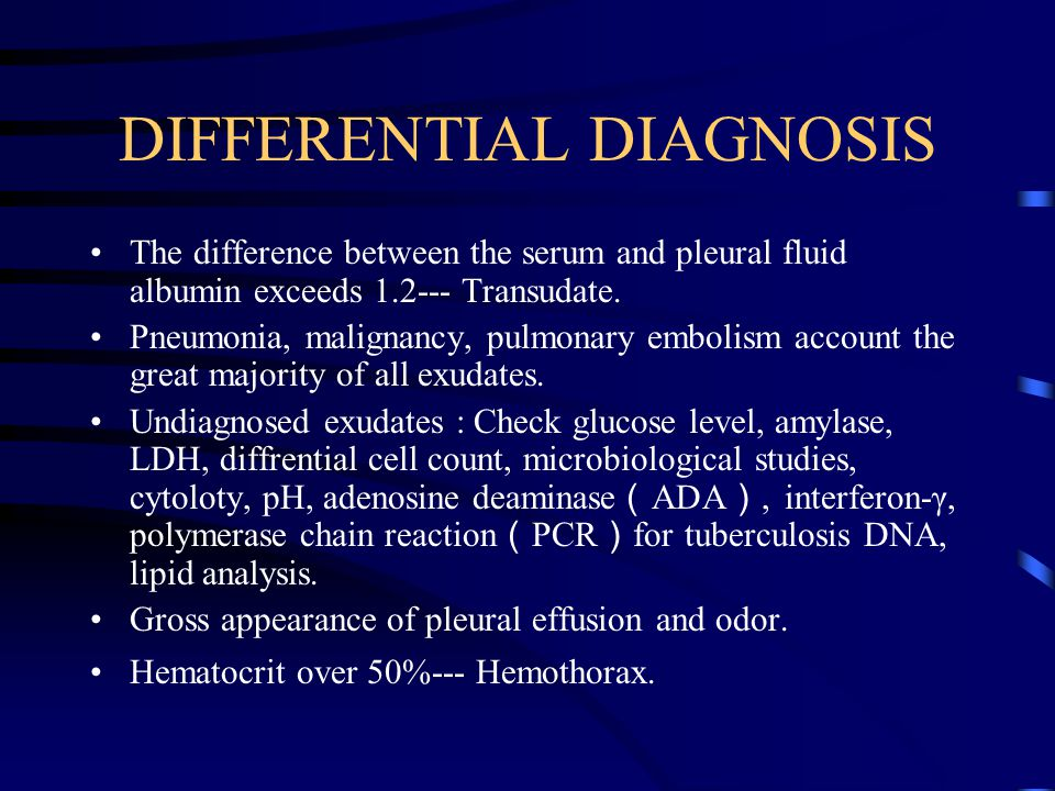 DIFFERENTIAL DIAGNOSIS The difference between the serum and pleural fluid albumin exceeds 1.2--- Transudate.