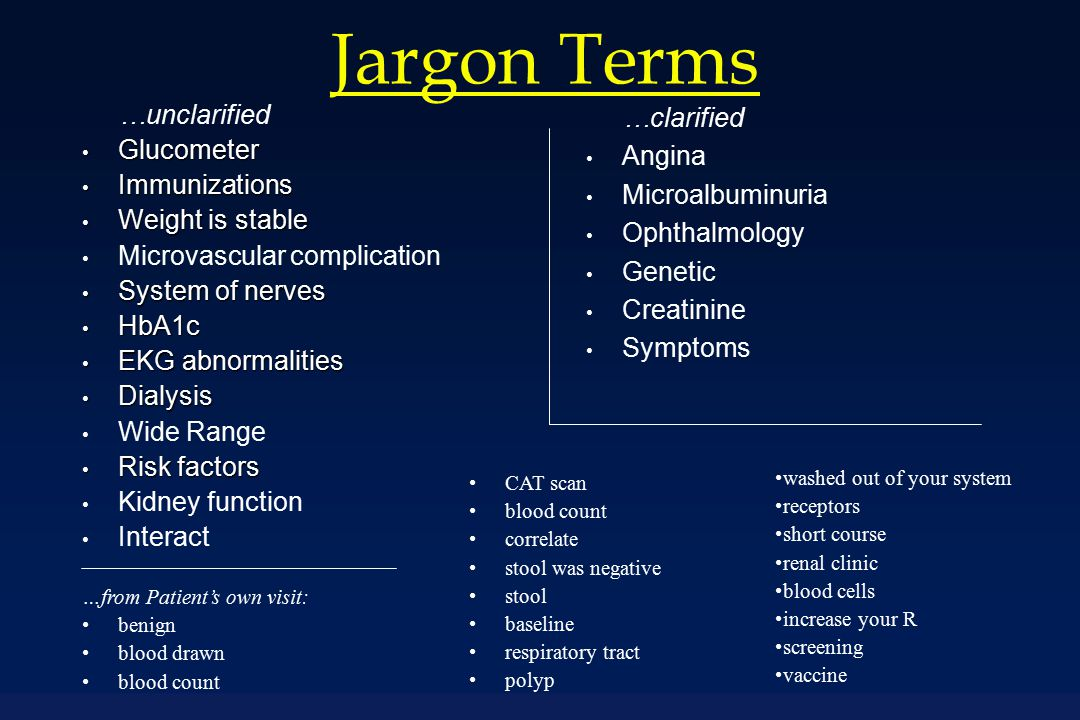 Jargon Terms …unclarified Glucometer Glucometer Immunizations Immunizations Weight is stable Weight is stable Microvascular complication System of nerves System of nerves HbA1c HbA1c EKG abnormalities EKG abnormalities Dialysis Dialysis Wide Range Risk factors Risk factors Kidney function Interact …clarified Angina Microalbuminuria Ophthalmology Genetic Creatinine Symptoms …from Patient's own visit: benign blood drawn blood count CAT scan blood count correlate stool was negative stool baseline respiratory tract polyp washed out of your system receptors short course renal clinic blood cells increase your R screening vaccine