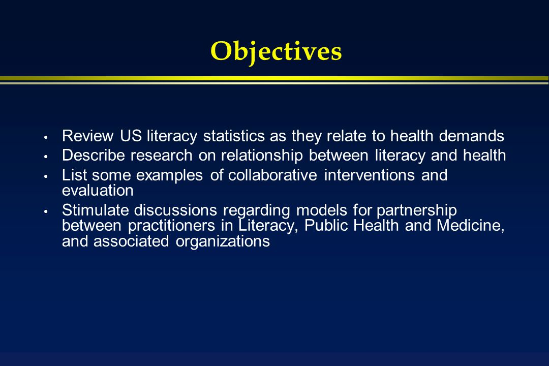 Objectives Review US literacy statistics as they relate to health demands Describe research on relationship between literacy and health List some examples of collaborative interventions and evaluation Stimulate discussions regarding models for partnership between practitioners in Literacy, Public Health and Medicine, and associated organizations