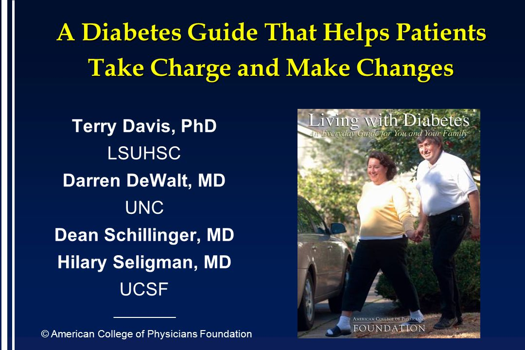 A Diabetes Guide That Helps Patients Take Charge and Make Changes Terry Davis, PhD LSUHSC Darren DeWalt, MD UNC Dean Schillinger, MD Hilary Seligman, MD UCSF ____________ © American College of Physicians Foundation