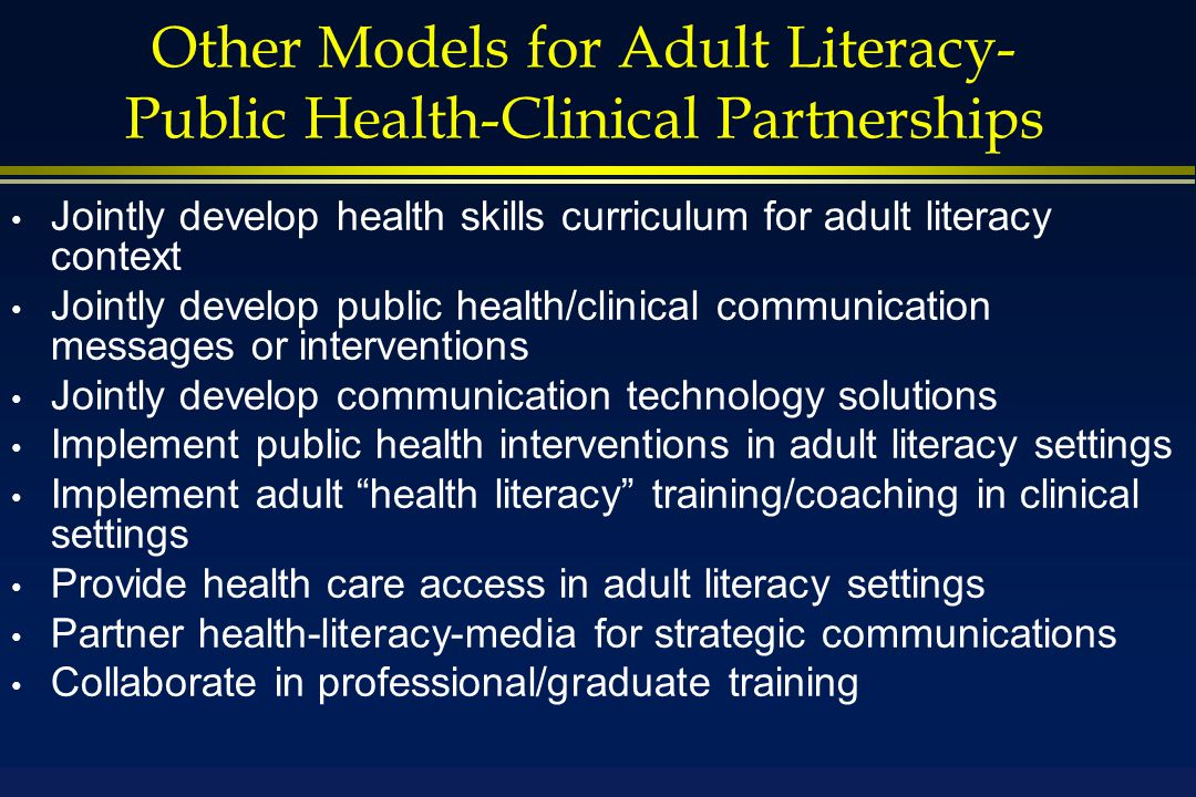 Other Models for Adult Literacy- Public Health-Clinical Partnerships Jointly develop health skills curriculum for adult literacy context Jointly develop public health/clinical communication messages or interventions Jointly develop communication technology solutions Implement public health interventions in adult literacy settings Implement adult health literacy training/coaching in clinical settings Provide health care access in adult literacy settings Partner health-literacy-media for strategic communications Collaborate in professional/graduate training