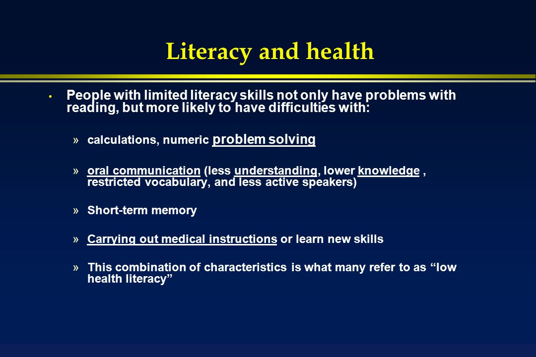 Literacy and health People with limited literacy skills not only have problems with reading, but more likely to have difficulties with: »calculations, numeric problem solving »oral communication (less understanding, lower knowledge, restricted vocabulary, and less active speakers) »Short-term memory »Carrying out medical instructions or learn new skills »This combination of characteristics is what many refer to as low health literacy