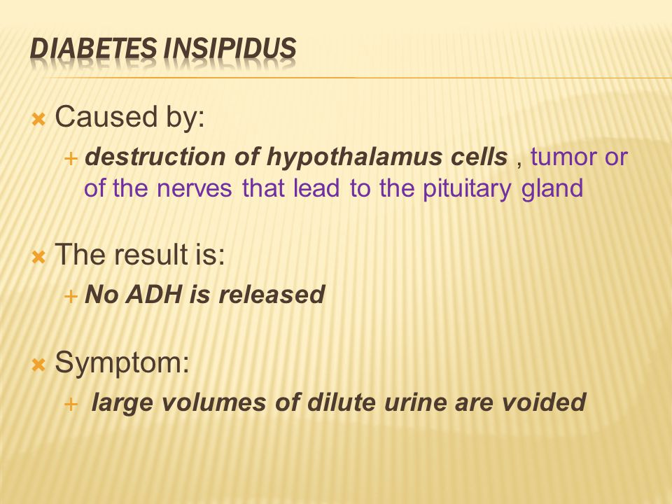 Caused by:  destruction of hypothalamus cells, tumor or of the nerves that lead to the pituitary gland  The result is:  No ADH is released  Symptom:  large volumes of dilute urine are voided