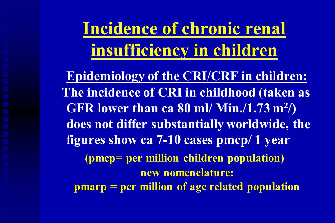 Incidence of chronic renal insufficiency in children Epidemiology of the CRI/CRF in children: The incidence of CRI in childhood (taken as GFR lower th