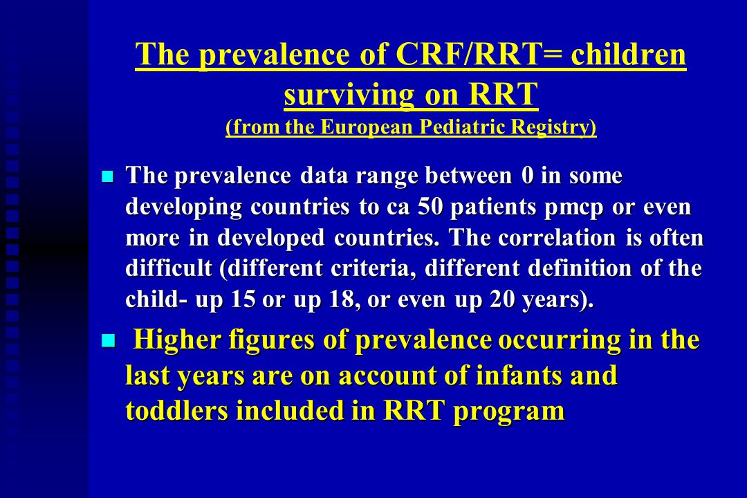 The prevalence of CRF/RRT= children surviving on RRT (from the European Pediatric Registry) n The prevalence data range between 0 in some developing c