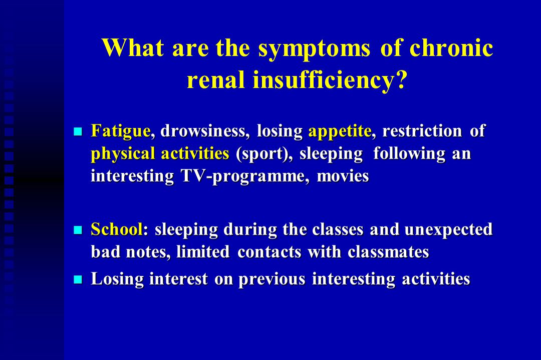 What are the symptoms of chronic renal insufficiency? n Fatigue, drowsiness, losing appetite, restriction of physical activities (sport), sleeping fol
