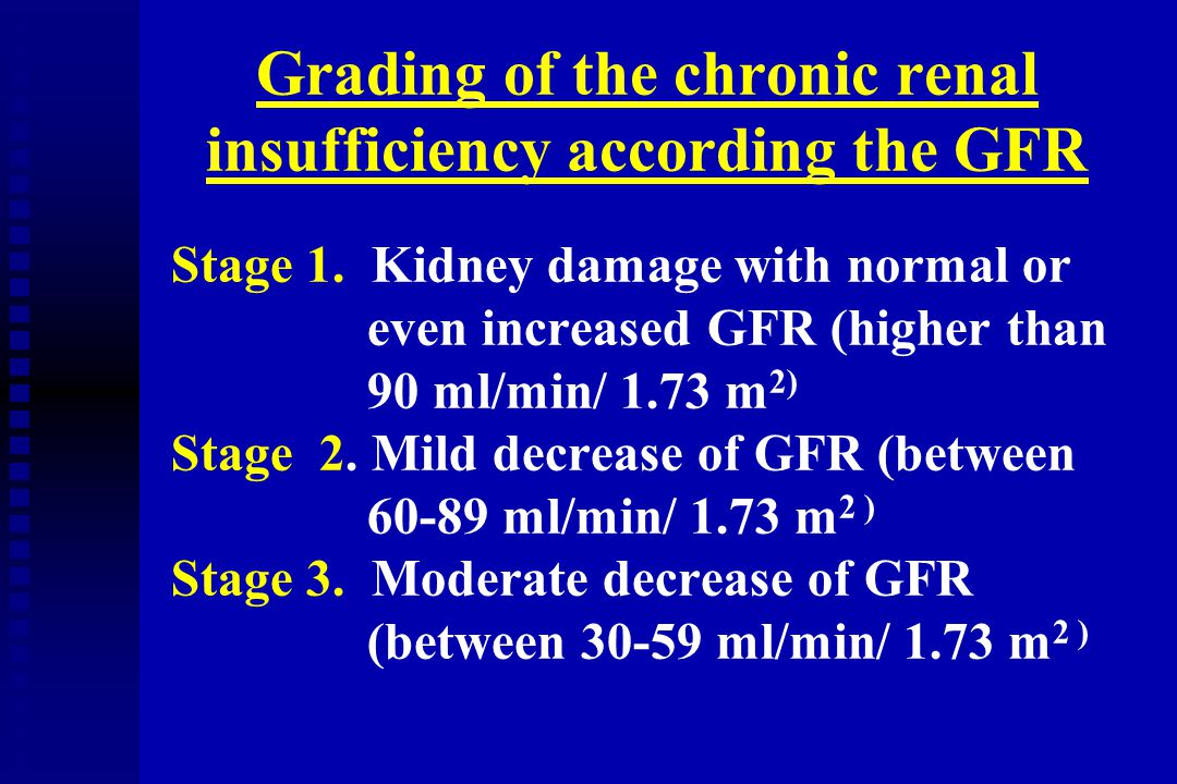 Grading of the chronic renal insufficiency according the GFR Stage 1. Kidney damage with normal or even increased GFR (higher than 90 ml/min/ 1.73 m 2